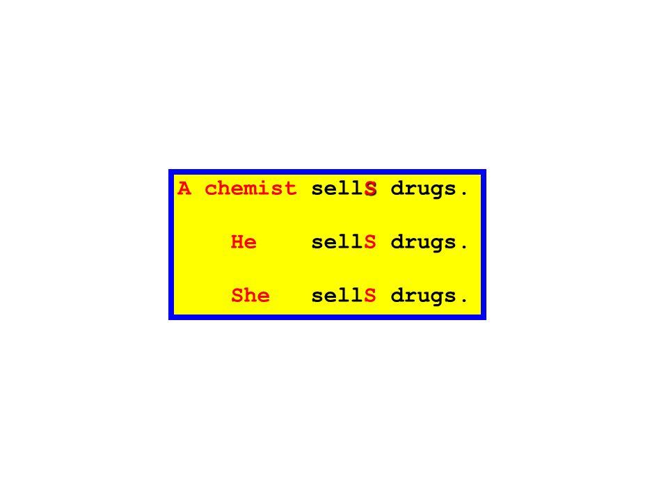 A chemist sellS drugs. He sellS drugs. She sellS drugs.