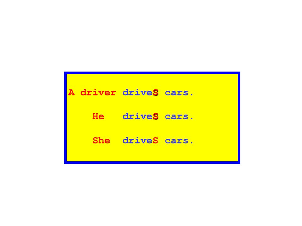 A driver driveS cars. He driveS cars. She driveS cars.