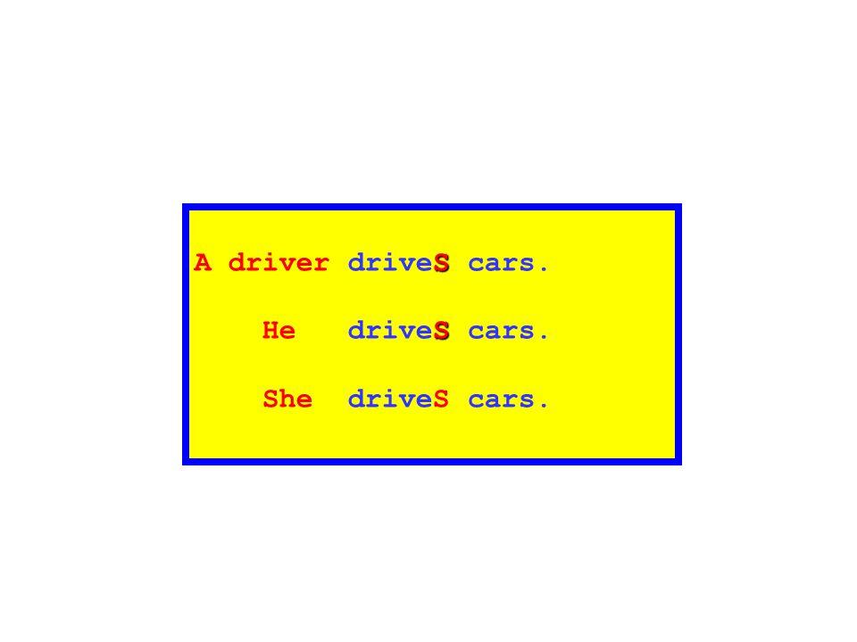 A driver driveS cars. He driveS cars. She driveS cars.