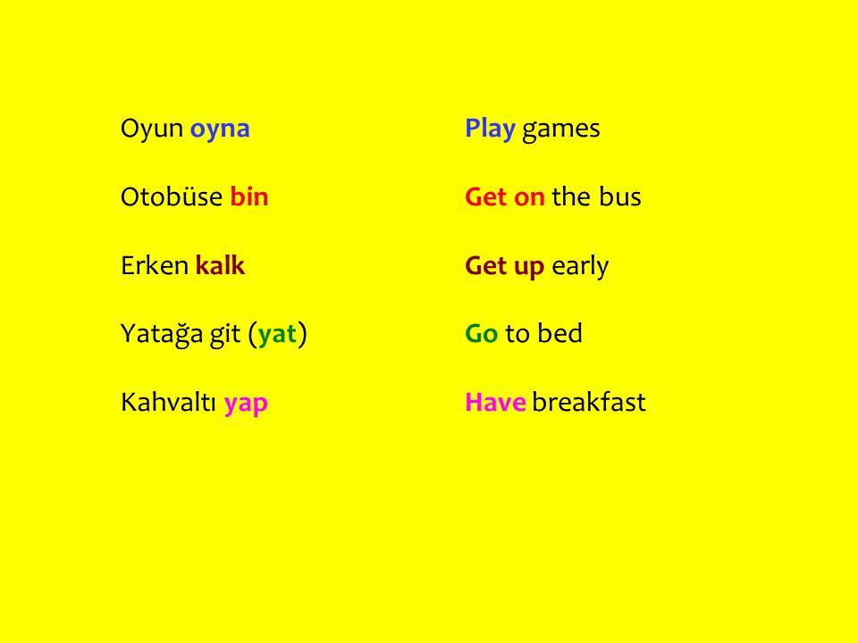 Oyun oyna Otobüse bin. Erken kalk. Yatağa git (yat) Kahvaltı yap. Play games. Get on the bus. Get up early.