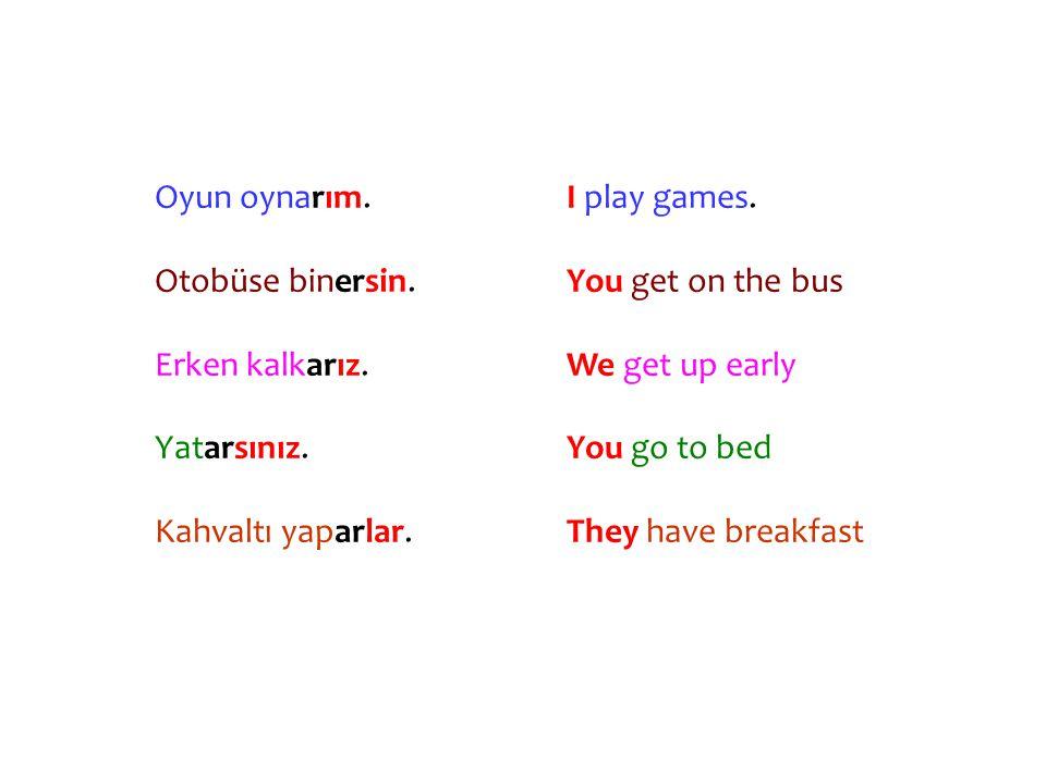 Oyun oynarım. Otobüse binersin. Erken kalkarız. Yatarsınız. Kahvaltı yaparlar. I play games. You get on the bus.
