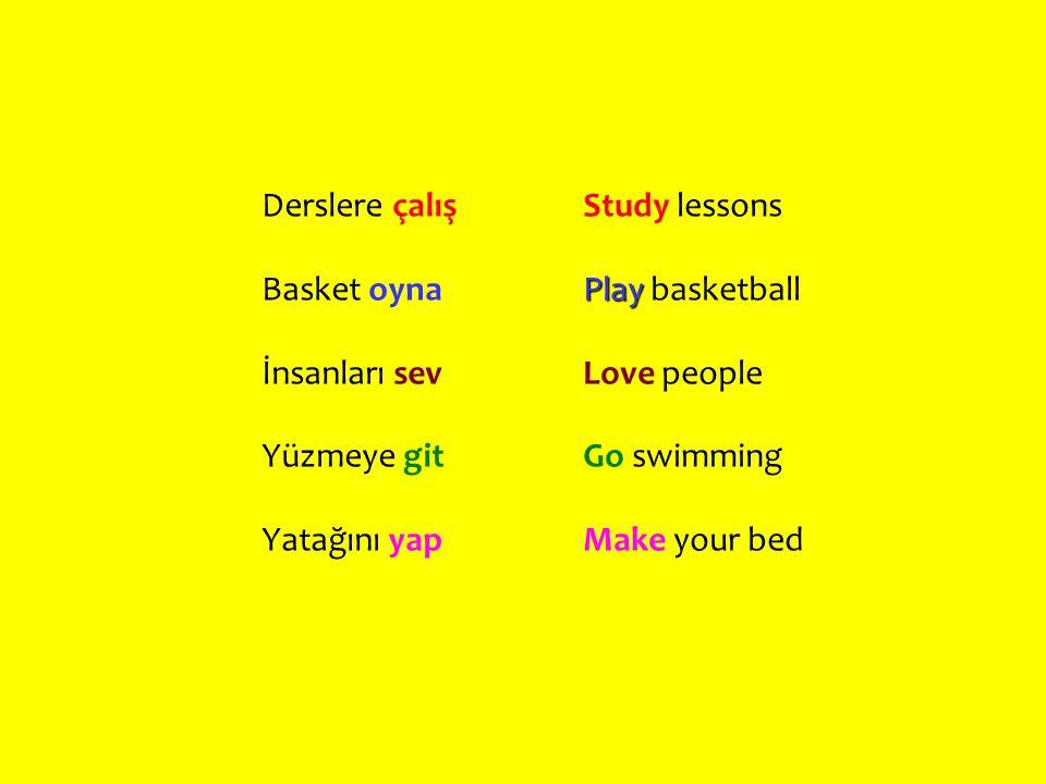 Derslere çalış Basket oyna. İnsanları sev. Yüzmeye git. Yatağını yap. Study lessons. Play basketball.