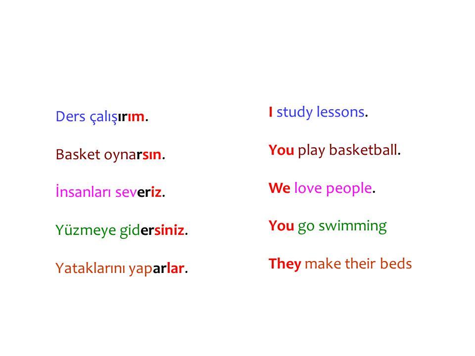 Ders çalışırım. Basket oynarsın. İnsanları severiz. Yüzmeye gidersiniz. Yataklarını yaparlar. I study lessons.