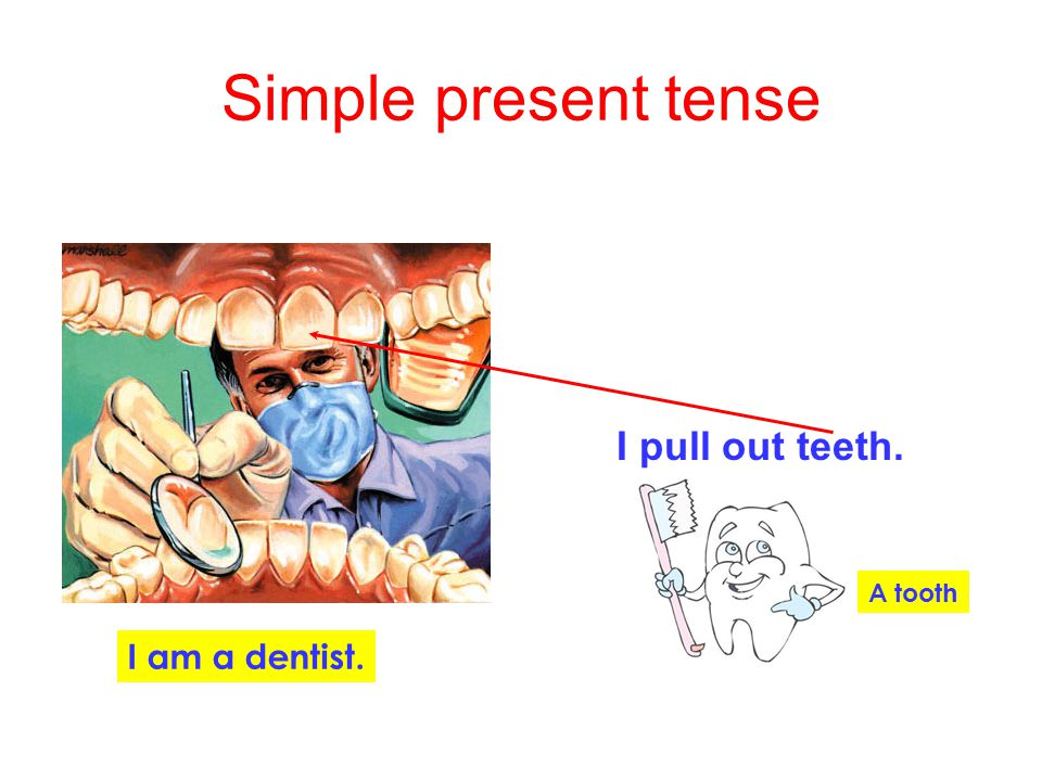 Simple present tense I pull out teeth. A tooth I am a dentist.