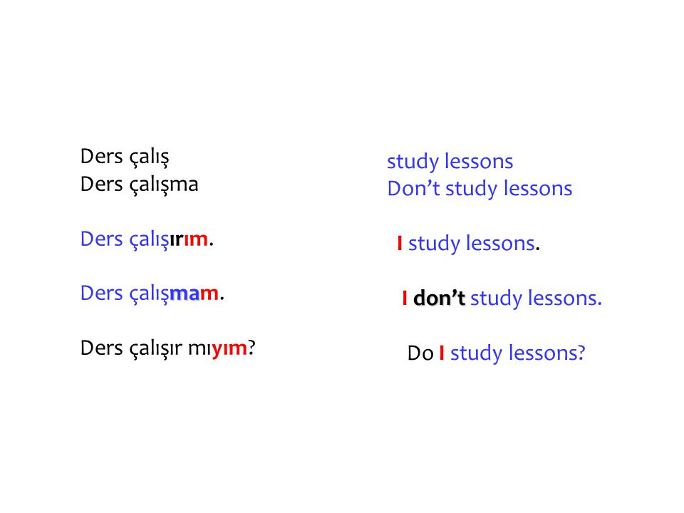 Ders çalış Ders çalışma. Ders çalışırım. Ders çalışmam. Ders çalışır mıyım study lessons. Don't study lessons.