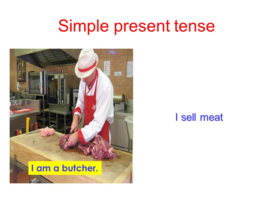 Simple present tense I sell meat I am a butcher.