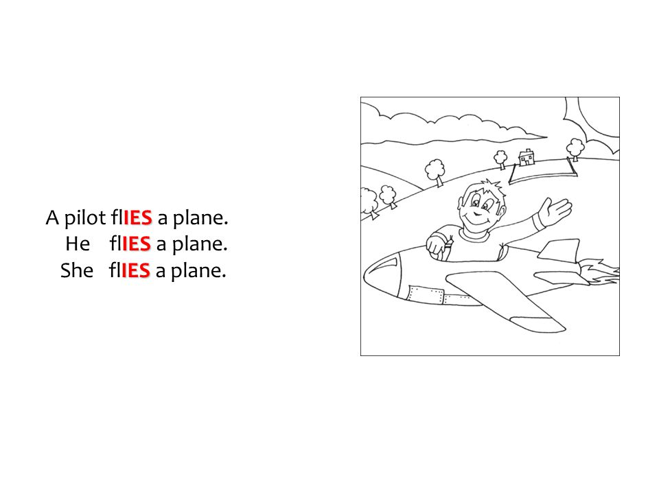 A pilot flIES a plane. He flIES a plane. She flIES a plane.