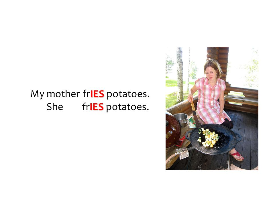 My mother frIES potatoes.