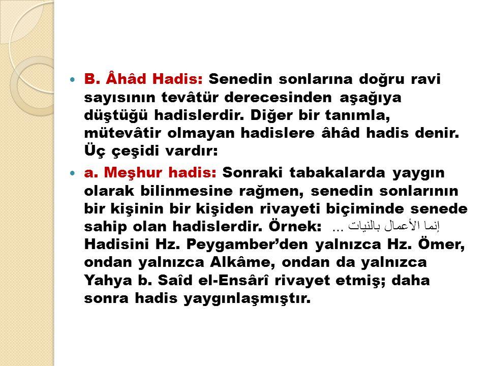 B. Âhâd Hadis: Senedin sonlarına doğru ravi sayısının tevâtür derecesinden aşağıya düştüğü hadislerdir. Diğer bir tanımla, mütevâtir olmayan hadislere âhâd hadis denir. Üç çeşidi vardır:
