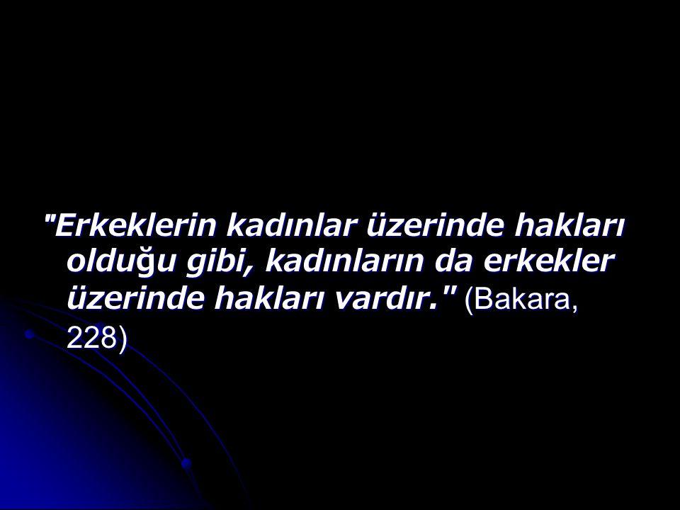 Erkeklerin kadınlar üzerinde hakları olduğu gibi, kadınların da erkekler üzerinde hakları vardır. (Bakara, 228)