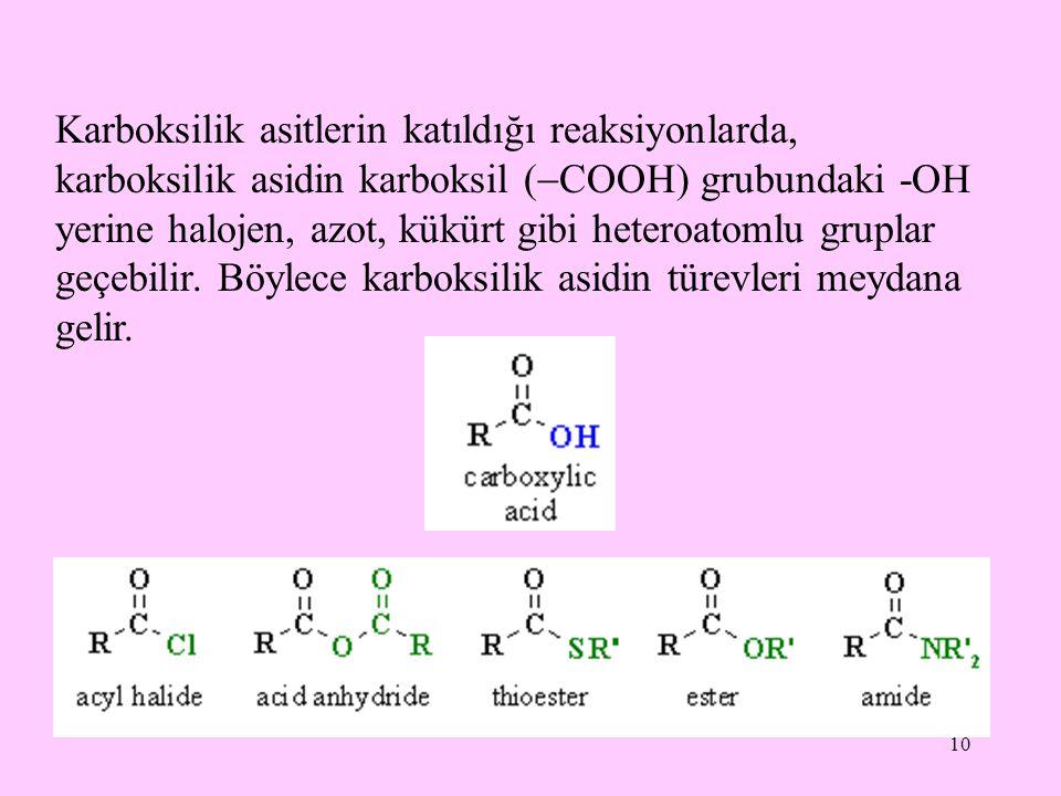 Karboksilik asitlerin katıldığı reaksiyonlarda, karboksilik asidin karboksil (COOH) grubundaki -OH yerine halojen, azot, kükürt gibi heteroatomlu gruplar geçebilir.