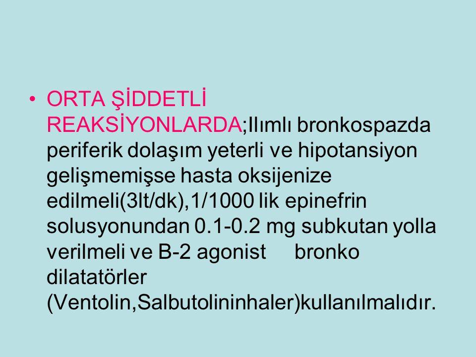 ORTA ŞİDDETLİ REAKSİYONLARDA;Ilımlı bronkospazda periferik dolaşım yeterli ve hipotansiyon gelişmemişse hasta oksijenize edilmeli(3lt/dk),1/1000 lik epinefrin solusyonundan 0.1-0.2 mg subkutan yolla verilmeli ve B-2 agonist bronko dilatatörler (Ventolin,Salbutolininhaler)kullanılmalıdır.