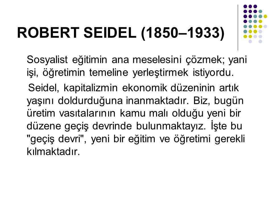 ROBERT SEIDEL (1850–1933) Sosyalist eğitimin ana meselesini çözmek; yani işi, öğretimin temeline yerleştirmek istiyordu.