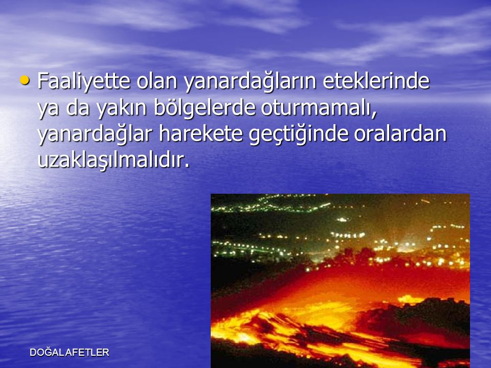 Faaliyette olan yanardağların eteklerinde ya da yakın bölgelerde oturmamalı, yanardağlar harekete geçtiğinde oralardan uzaklaşılmalıdır.