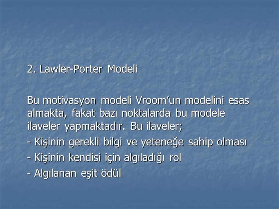 2. Lawler-Porter Modeli Bu motivasyon modeli Vroom'un modelini esas almakta, fakat bazı noktalarda bu modele ilaveler yapmaktadır. Bu ilaveler;