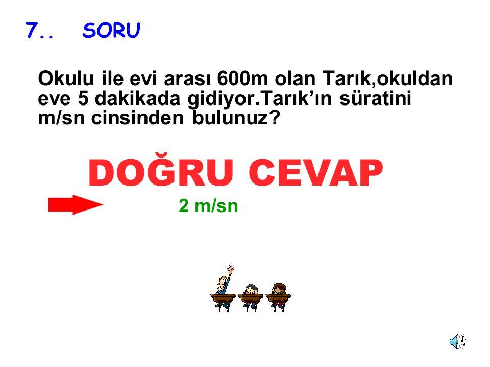 7.. SORU Okulu ile evi arası 600m olan Tarık,okuldan eve 5 dakikada gidiyor.Tarık'ın süratini m/sn cinsinden bulunuz