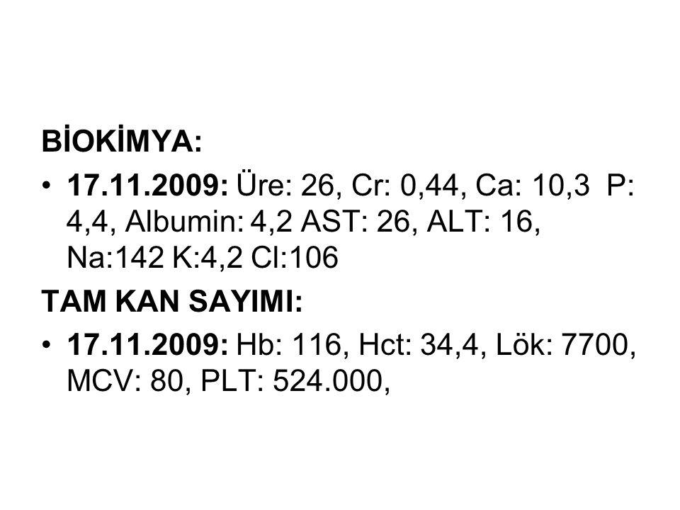 BİOKİMYA: 17.11.2009: Üre: 26, Cr: 0,44, Ca: 10,3 P: 4,4, Albumin: 4,2 AST: 26, ALT: 16, Na:142 K:4,2 Cl:106.
