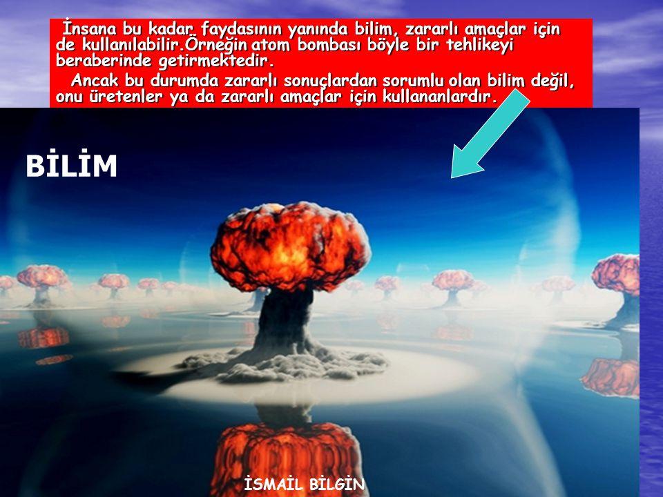 İnsana bu kadar faydasının yanında bilim, zararlı amaçlar için de kullanılabilir.Örneğin atom bombası böyle bir tehlikeyi beraberinde getirmektedir.