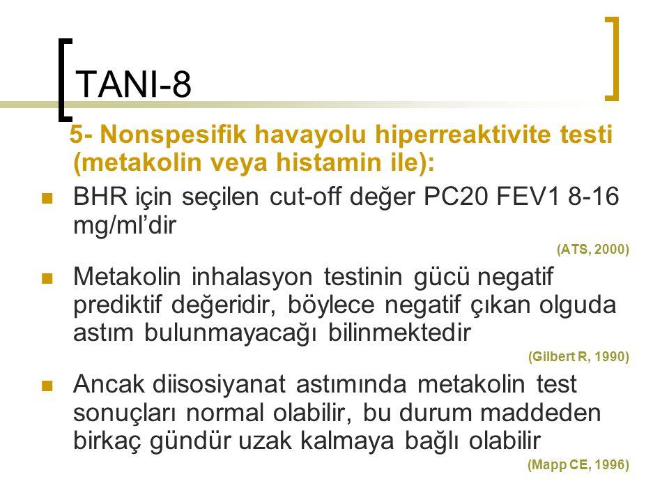 TANI-8 5- Nonspesifik havayolu hiperreaktivite testi (metakolin veya histamin ile): BHR için seçilen cut-off değer PC20 FEV1 8-16 mg/ml'dir.