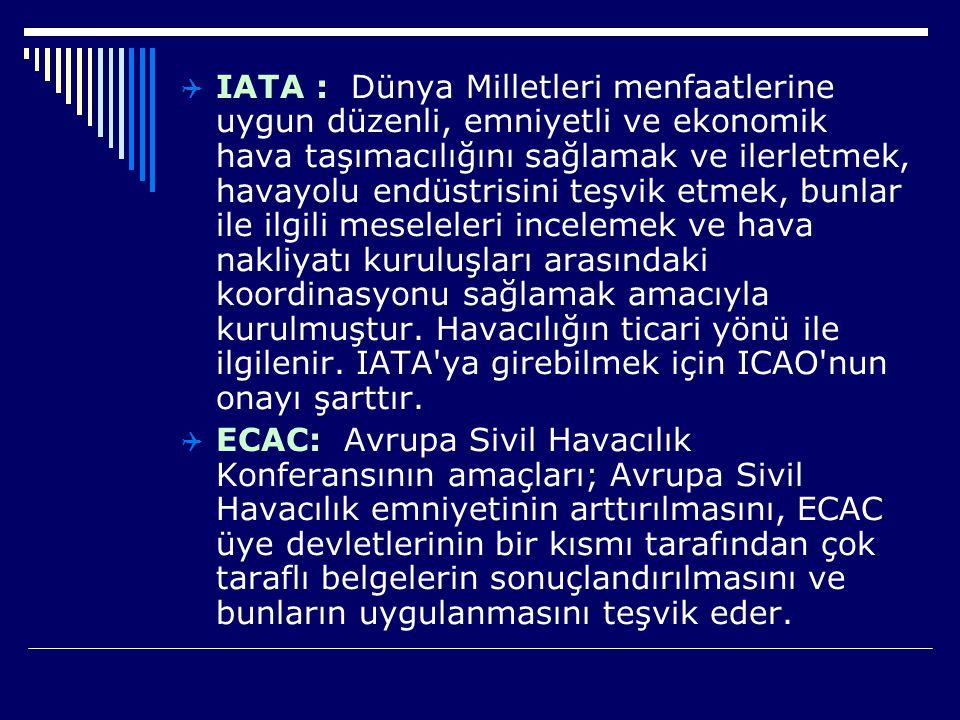 IATA : Dünya Milletleri menfaatlerine uygun düzenli, emniyetli ve ekonomik hava taşımacılığını sağlamak ve ilerletmek, havayolu endüstrisini teşvik etmek, bunlar ile ilgili meseleleri incelemek ve hava nakliyatı kuruluşları arasındaki koordinasyonu sağlamak amacıyla kurulmuştur. Havacılığın ticari yönü ile ilgilenir. IATA ya girebilmek için ICAO nun onayı şarttır.