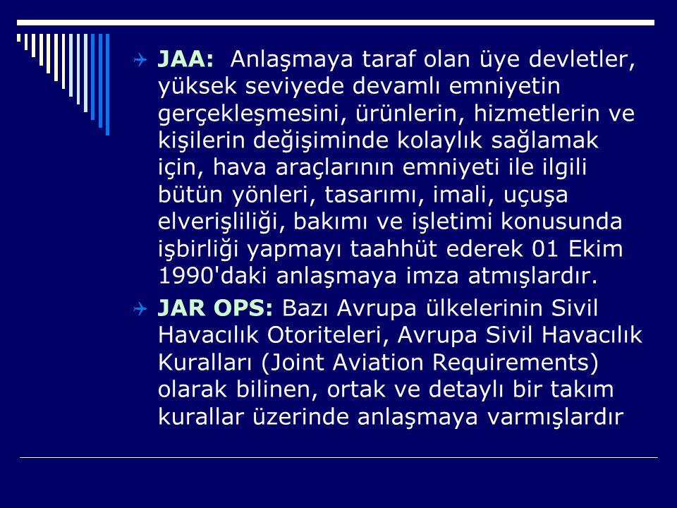 JAA: Anlaşmaya taraf olan üye devletler, yüksek seviyede devamlı emniyetin gerçekleşmesini, ürünlerin, hizmetlerin ve kişilerin değişiminde kolaylık sağlamak için, hava araçlarının emniyeti ile ilgili bütün yönleri, tasarımı, imali, uçuşa elverişliliği, bakımı ve işletimi konusunda işbirliği yapmayı taahhüt ederek 01 Ekim 1990 daki anlaşmaya imza atmışlardır.