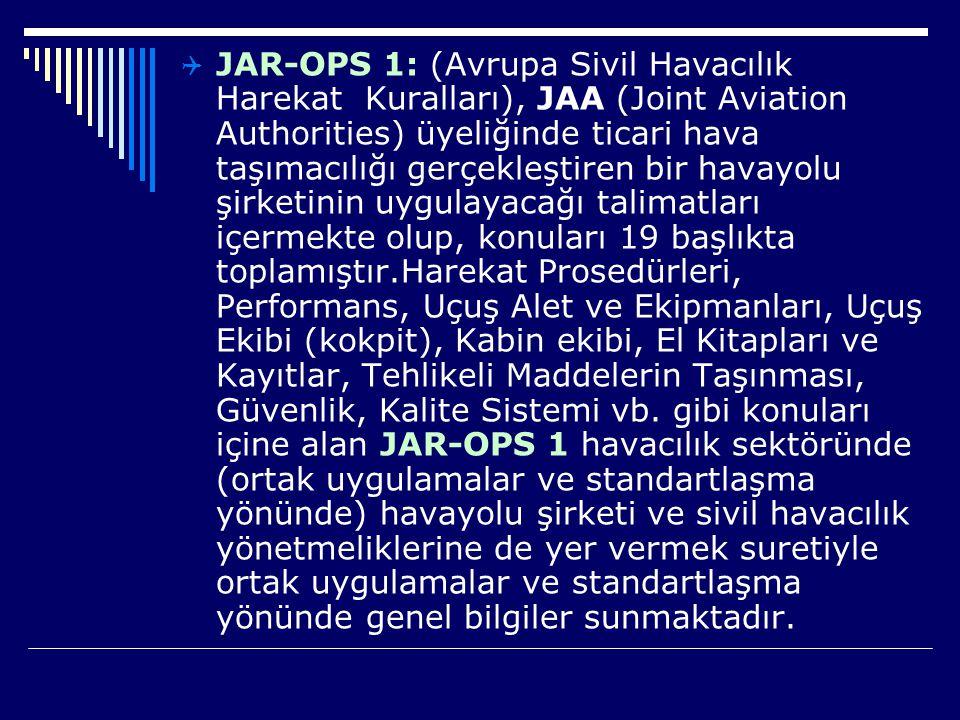 JAR-OPS 1: (Avrupa Sivil Havacılık Harekat Kuralları), JAA (Joint Aviation Authorities) üyeliğinde ticari hava taşımacılığı gerçekleştiren bir havayolu şirketinin uygulayacağı talimatları içermekte olup, konuları 19 başlıkta toplamıştır.Harekat Prosedürleri, Performans, Uçuş Alet ve Ekipmanları, Uçuş Ekibi (kokpit), Kabin ekibi, El Kitapları ve Kayıtlar, Tehlikeli Maddelerin Taşınması, Güvenlik, Kalite Sistemi vb.
