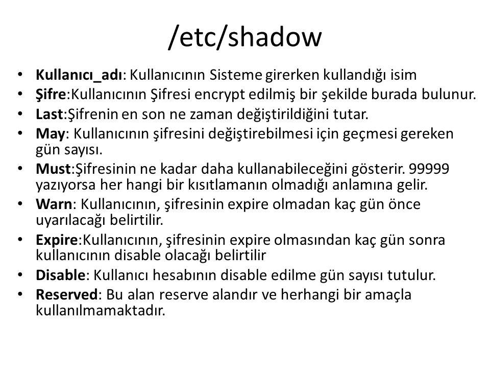 /etc/shadow Kullanıcı_adı: Kullanıcının Sisteme girerken kullandığı isim. Şifre:Kullanıcının Şifresi encrypt edilmiş bir şekilde burada bulunur.