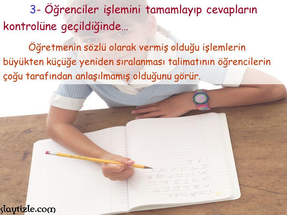 3- Öğrenciler işlemini tamamlayıp cevapların kontrolüne geçildiğinde…