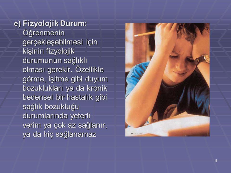 e) Fizyolojik Durum: Öğrenmenin gerçekleşebilmesi için kişinin fizyolojik durumunun sağlıklı olması gerekir.