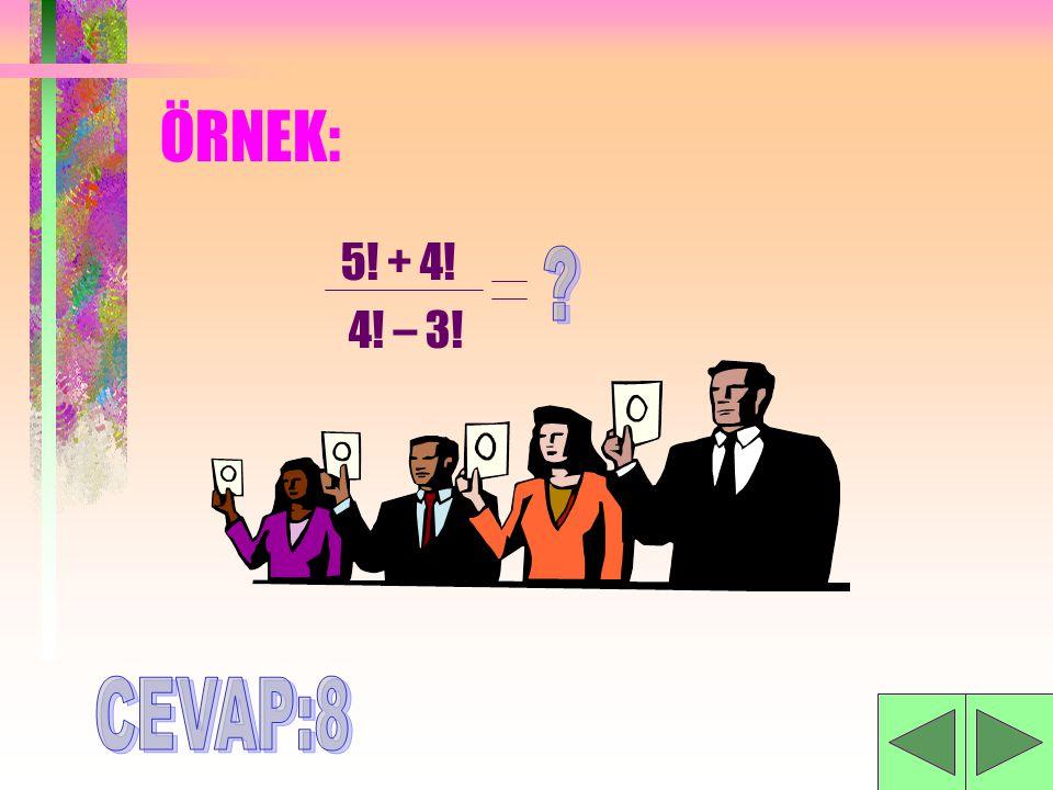 ÖRNEK: 5! + 4! 4! – 3! CEVAP:8