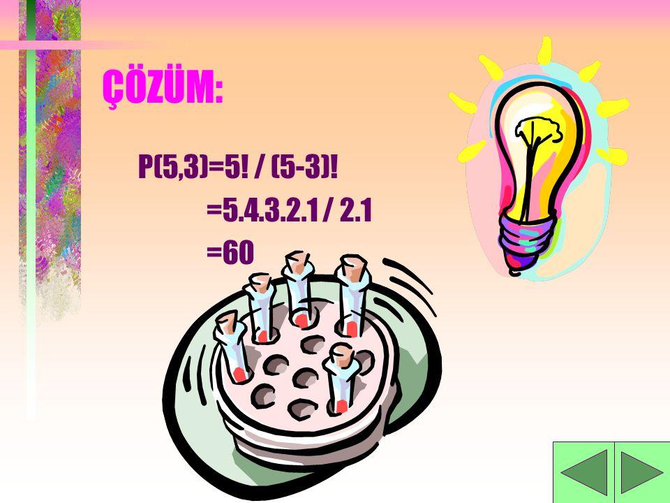 ÇÖZÜM: P(5,3)=5! / (5-3)! =5.4.3.2.1 / 2.1 =60