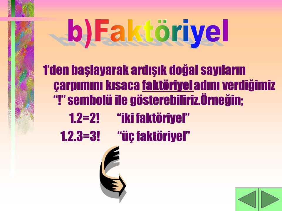 b)Faktöriyel 1'den başlayarak ardışık doğal sayıların çarpımını kısaca faktöriyel adını verdiğimiz ! sembolü ile gösterebiliriz.Örneğin;
