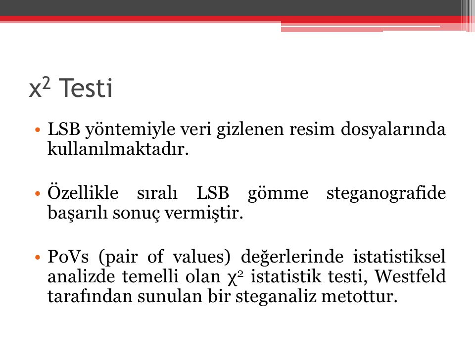 χ2 Testi LSB yöntemiyle veri gizlenen resim dosyalarında kullanılmaktadır. Özellikle sıralı LSB gömme steganografide başarılı sonuç vermiştir.