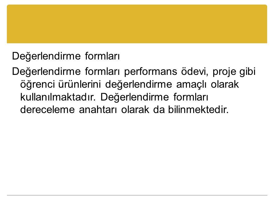 Değerlendirme formları Değerlendirme formları performans ödevi, proje gibi öğrenci ürünlerini değerlendirme amaçlı olarak kullanılmaktadır.
