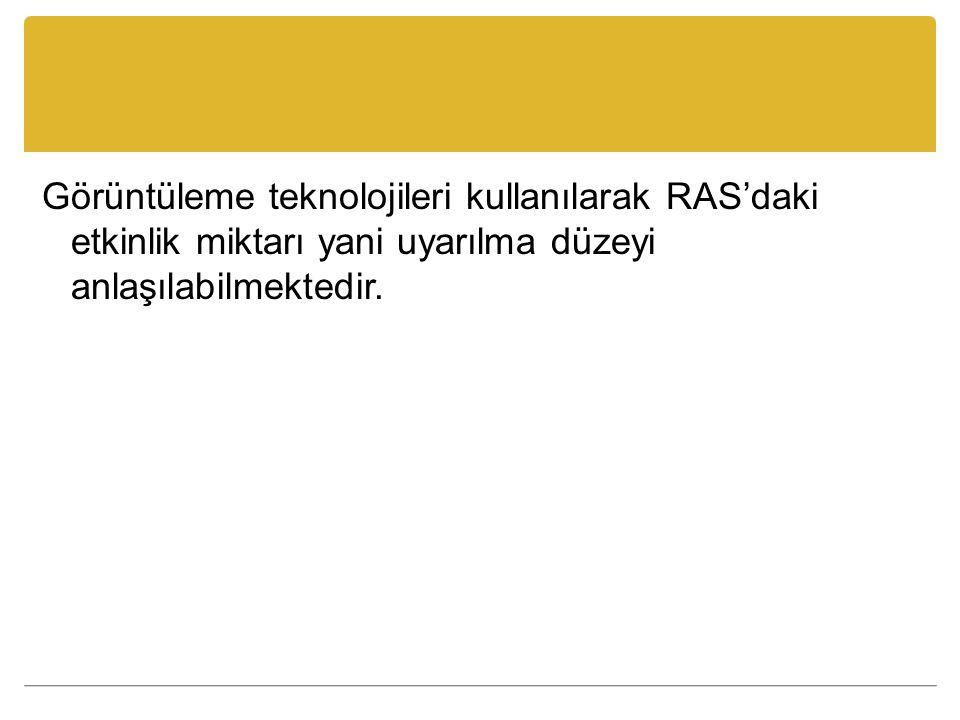 Görüntüleme teknolojileri kullanılarak RAS'daki etkinlik miktarı yani uyarılma düzeyi anlaşılabilmektedir.