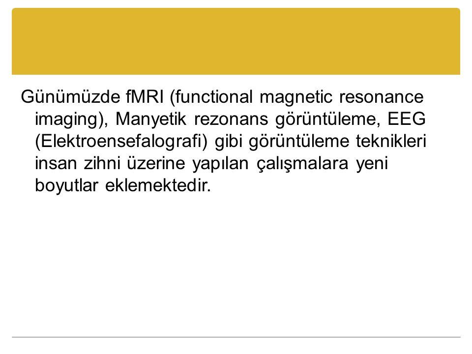 Günümüzde fMRI (functional magnetic resonance imaging), Manyetik rezonans görüntüleme, EEG (Elektroensefalografi) gibi görüntüleme teknikleri insan zihni üzerine yapılan çalışmalara yeni boyutlar eklemektedir.