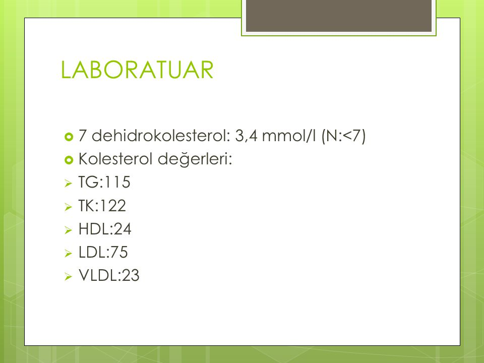 LABORATUAR 7 dehidrokolesterol: 3,4 mmol/l (N:<7)
