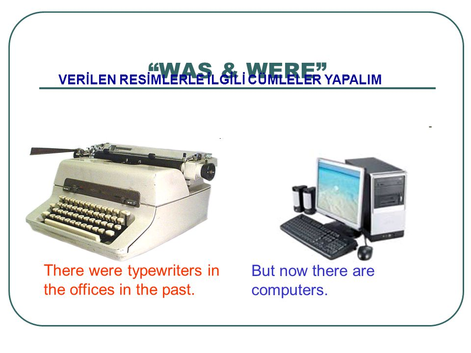 WAS & WERE There were typewriters in the offices in the past.