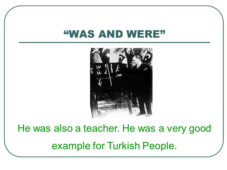 He was also a teacher. He was a very good example for Turkish People.
