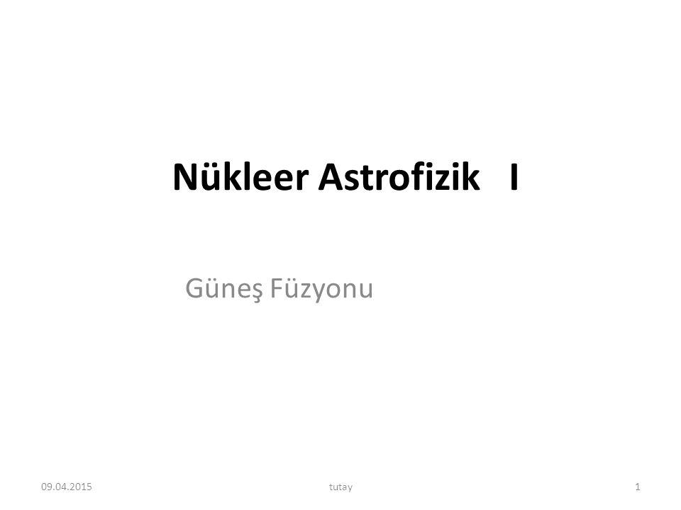 Nükleer Astrofizik I Güneş Füzyonu 10.04.2017 tutay