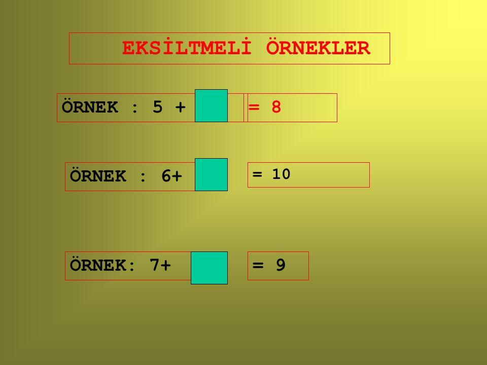 EKSİLTMELİ ÖRNEKLER ÖRNEK : 5 + = 8 ÖRNEK : 6+ = 10 ÖRNEK: 7+ = 9