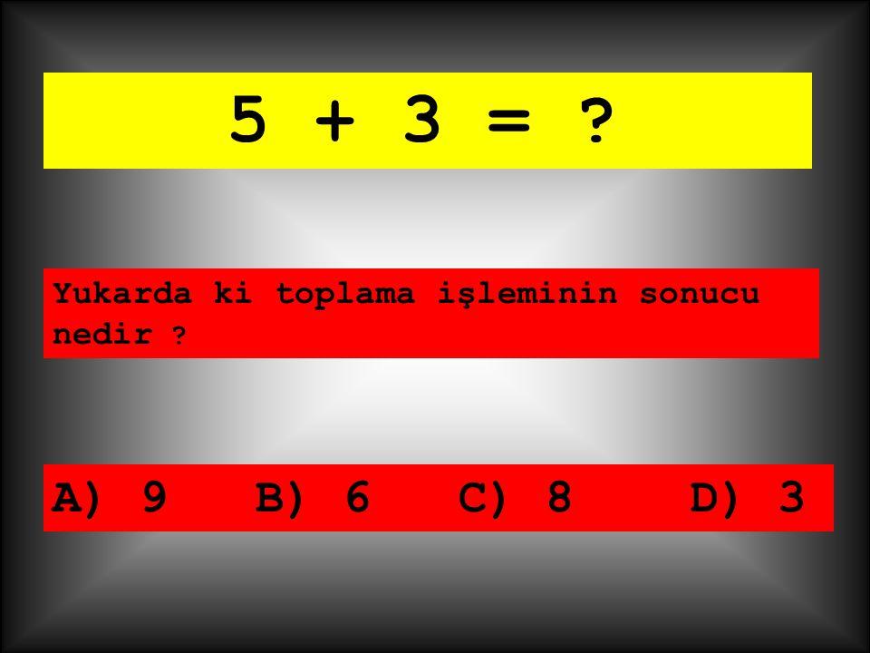 5 + 3 = Yukarda ki toplama işleminin sonucu nedir A) 9 B) 6 C) 8 D) 3
