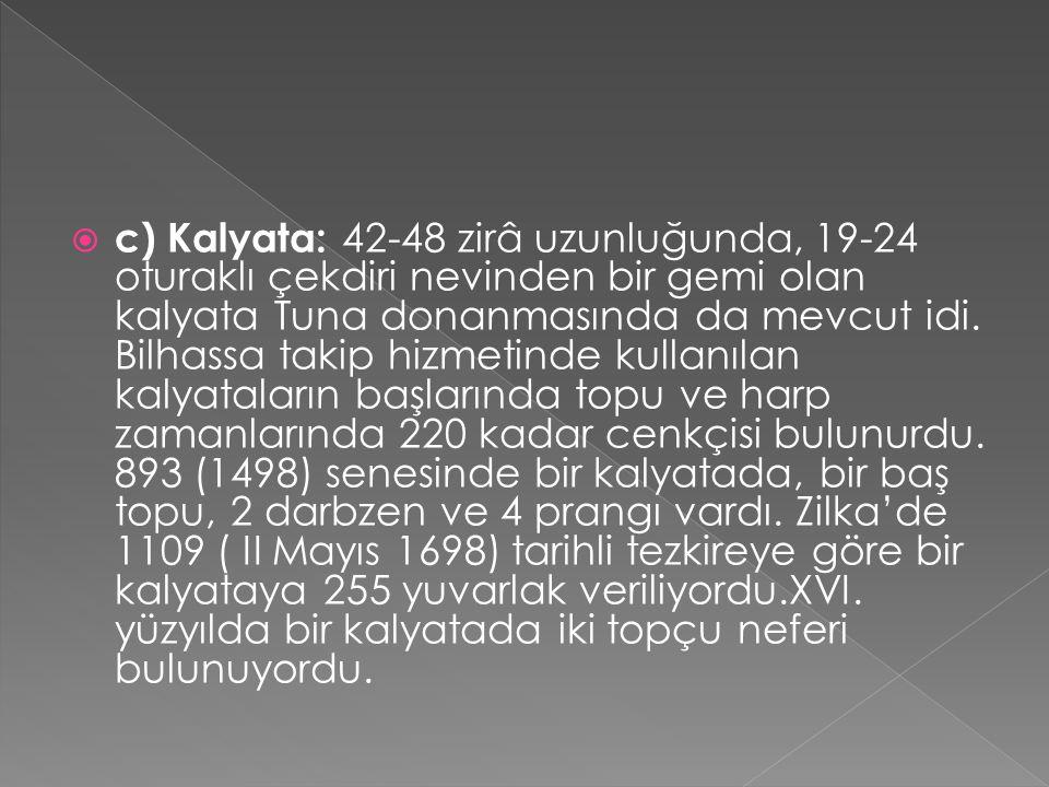 c) Kalyata: 42-48 zirâ uzunluğunda, 19-24 oturaklı çekdiri nevinden bir gemi olan kalyata Tuna donanmasında da mevcut idi.