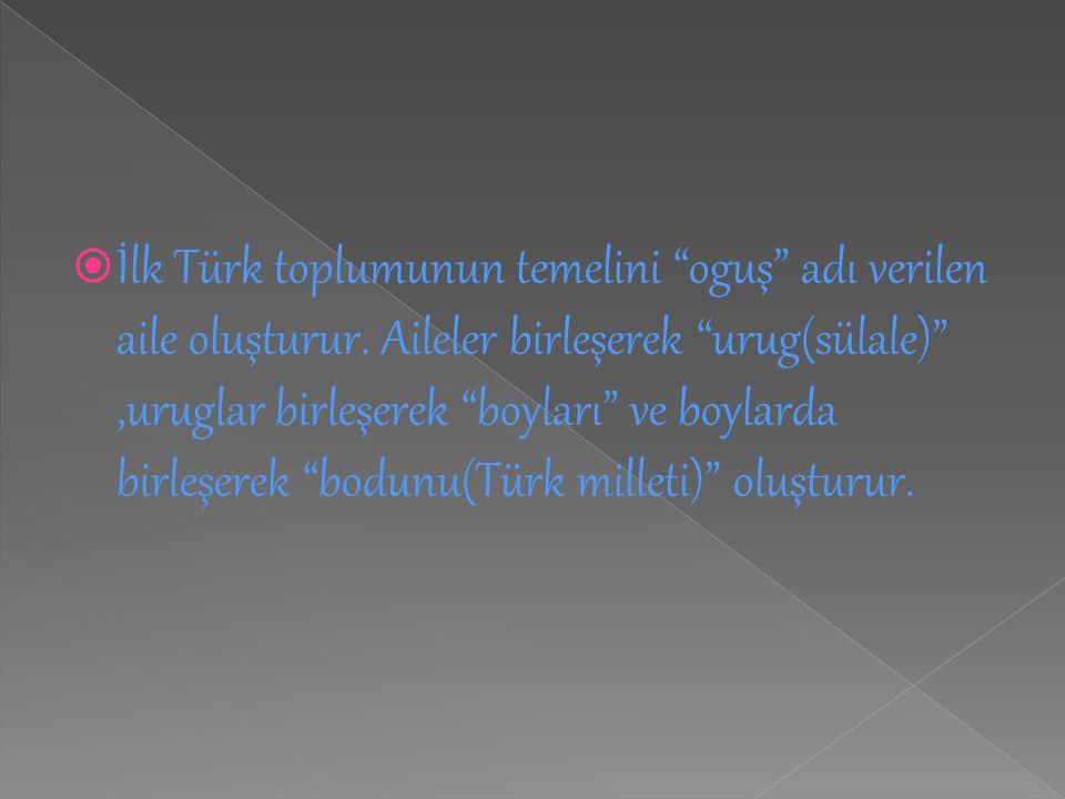 İlk Türk toplumunun temelini oguş adı verilen aile oluşturur