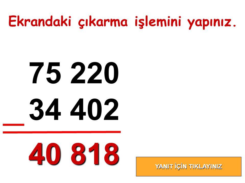 75 220 34 402 40 818 Ekrandaki çıkarma işlemini yapınız.