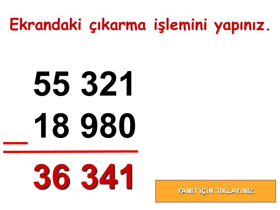 55 321 18 980 36 341 Ekrandaki çıkarma işlemini yapınız.