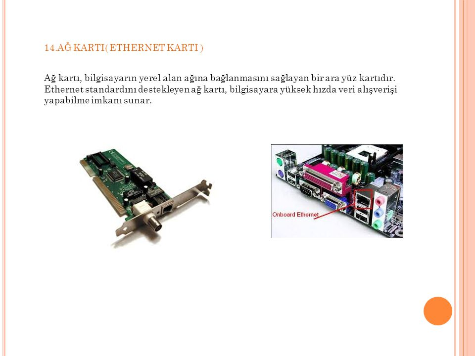 14.AĞ KARTI( ETHERNET KARTI ) Ağ kartı, bilgisayarın yerel alan ağına bağlanmasını sağlayan bir ara yüz kartıdır.