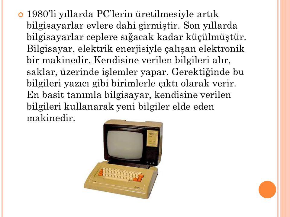 1980'li yıllarda PC'lerin üretilmesiyle artık bilgisayarlar evlere dahi girmiştir.
