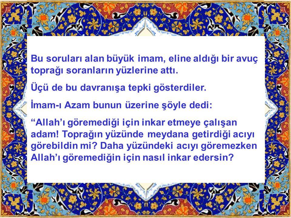 Bu soruları alan büyük imam, eline aldığı bir avuç toprağı soranların yüzlerine attı.