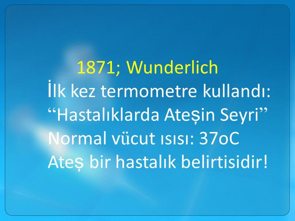 1871; Wunderlich İlk kez termometre kullandı: Hastalıklarda Ateşin Seyri Normal vücut ısısı: 37oC.